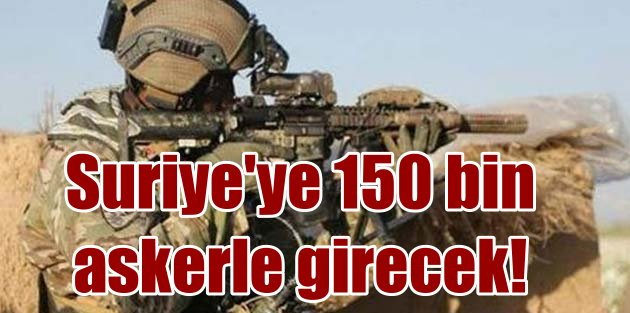 150 bin askerle Suriyeye girecek