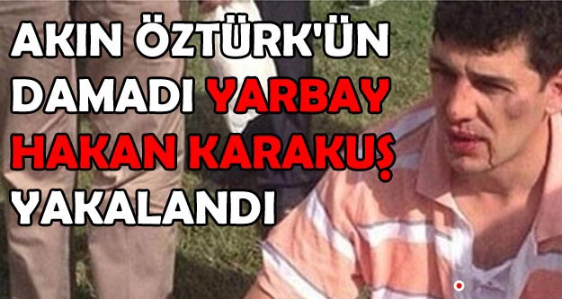 Akın Öztürk'ün damadı Yarbay Hakan Karakuş yakalandı