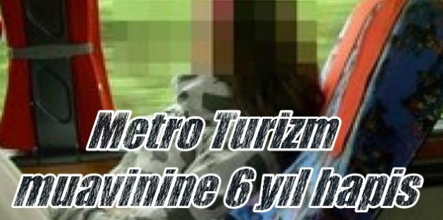 Metro Turizm muavinine 6 yıl hapis cezası