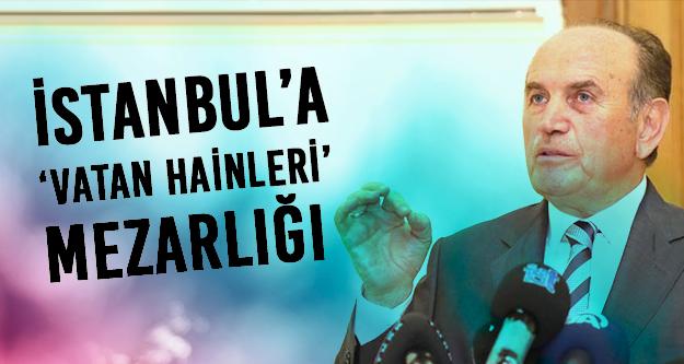 Topbaş İstanbul'da  'vatan hainleri mezarlığı' kurduruyor