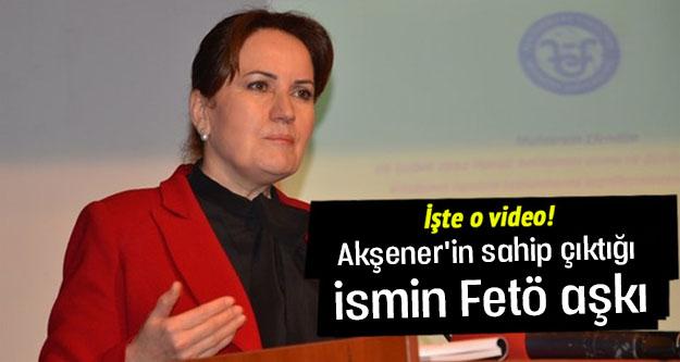 Akşener'in sahip çıktığı ismin Fetö aşkı
