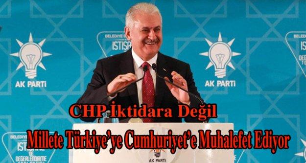 CHP iktidara değil,millete,Türkiye'ye,Cumhuriyet'e muhalefet ediyor