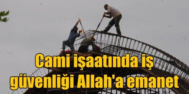 Camii inşaatında iş güvenliği Allah'a emanet