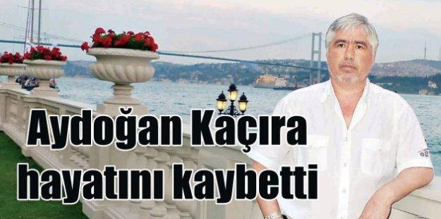 Gazeteci Aydoğan Kaçıra hayatını kaybetti
