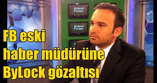 FB TV eski haber müdürü ByLock'tan gözaltında