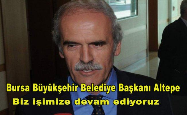 Bursa Büyükşehir Belediye Başkanı Altepe: Biz işimize devam ediyoruz