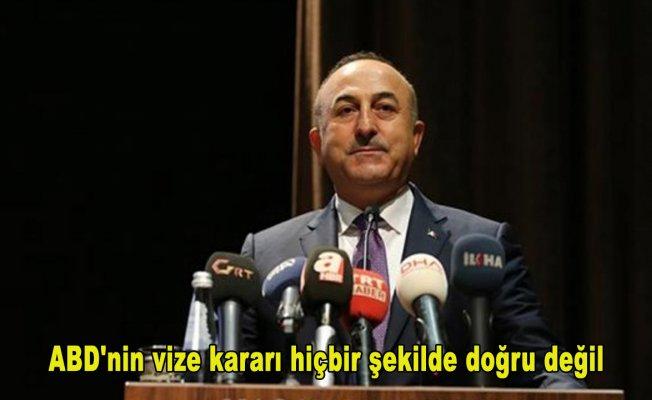 Dışişleri Bakanı Çavuşoğlu: ABD'nin vize kararı hiçbir şekilde doğru değil