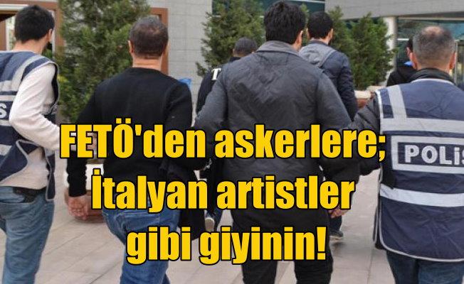 """Gülen, askerleri """"İtalyan artistleri gibi"""" olun talimatı vermiş"""