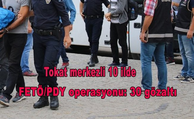 Tokat merkezli 10 ilde FETÖ/PDY operasyonu: 30 gözaltı