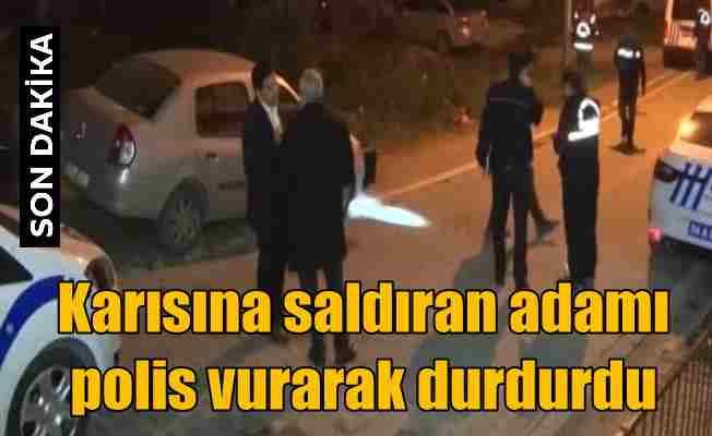 Karısına bıçakla saldıran adamı polis silahla vurarak durdurdu