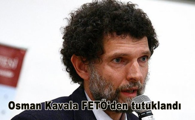 Osman Kavala FETÖ'den tutuklandı