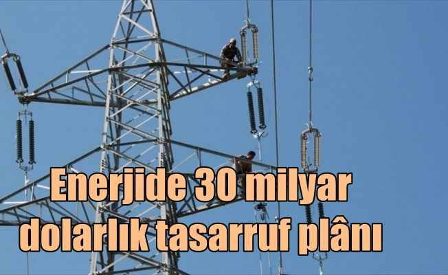 Enerji verimliliğiyle 30 milyar dolarlık tasarruf planı