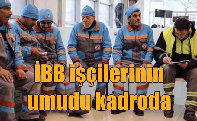 İBB Taşeron işçileri umutla bekliyor; 24 bin işçinin gözü kadroda