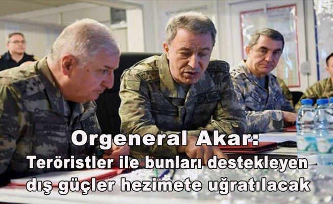Orgeneral Akar: Teröristler ile bunları destekleyen dış güçler hezimete uğratılacak