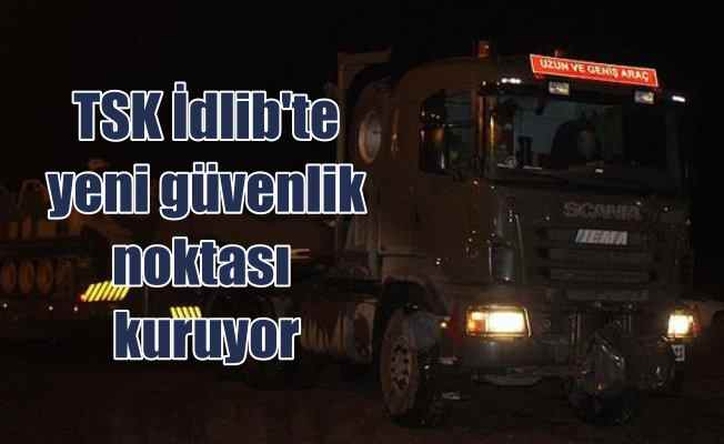TSK İdlib'te yeni gözlem noktası kuruyor