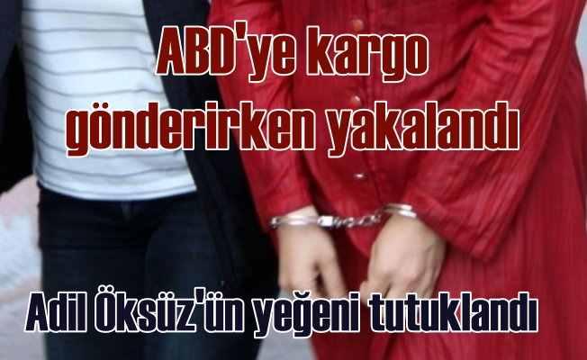 Adil Öksüz'ün yeğeni tutuklandı: ABD'ye kargo gönderiyordu