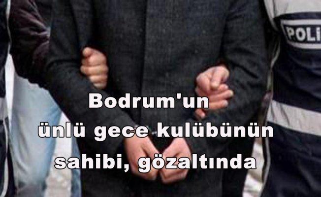 Bodrum'unünlü gece kulübünün sahibi, gözaltında