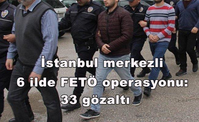 İstanbul merkezli 6 ilde FETÖ operasyonu: 33 gözaltı