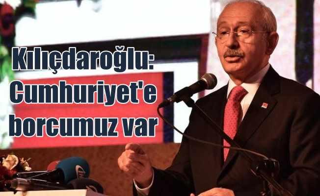Kılıçdaroğlu; Cumhuriyet'e borcumuz var