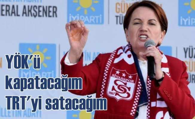 Akşener: YÖK'ü kapatacağım, TRT'yi satacağım