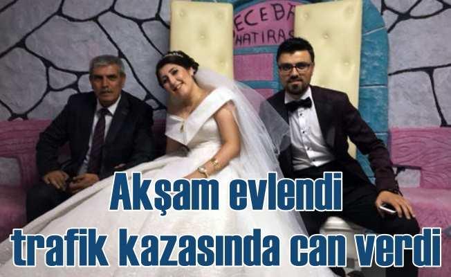 Talihsiz gelin; Akşam düğünde evlendi, kazada can verdi