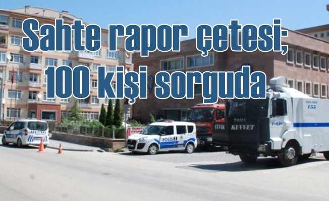 Sahte rapor çetesine operasyon: 100 kişiye gözaltı