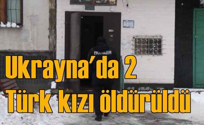 Ukrayna'da öğrenim gören iki Türk kızı öldürüldü