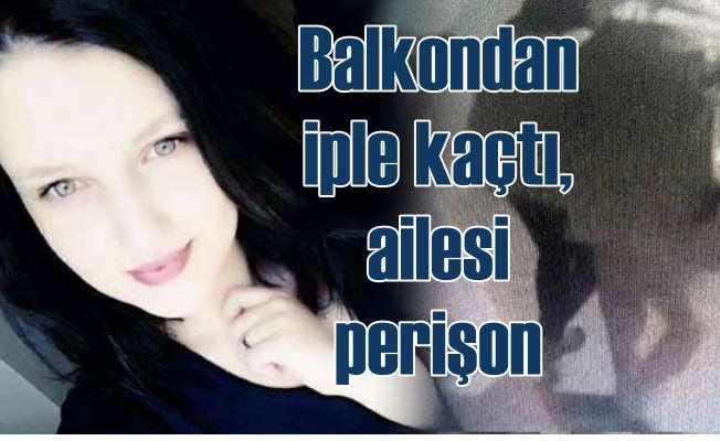 Evden sarkıttığı iple kaçan Selin Dolmacı'nın ailesi perişan