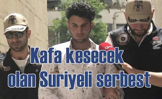 Kafa keseceğim diye Suriyeli serbest bırakıldı