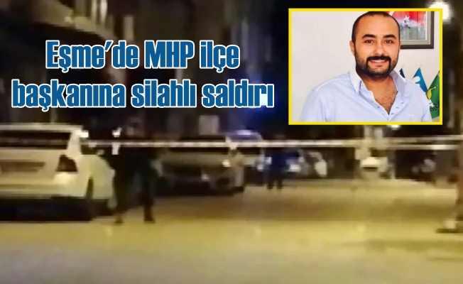 Eşme MHP ilçe başkanı Yücesoy'a silahlı saldırı