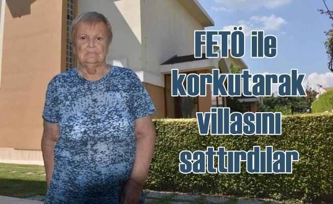 FETÖ korkusuyla yaşlı kadına villasını sattırdılar