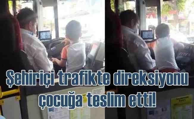 Trafikte yolcu otobüsünü çocuğa kullandırdı
