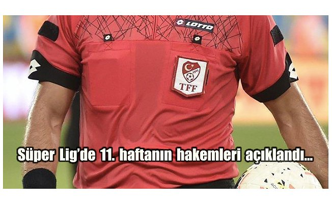Süper Lig'de 11. haftanın hakemleri açıklandı…
