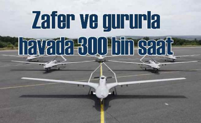 Bayraktar'ın 300 bin saatlik zafer ve gurur uçuşu