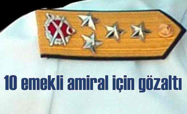10 Emekli Amiral için gözaltı kararı | Evlerde arama yapılıyor