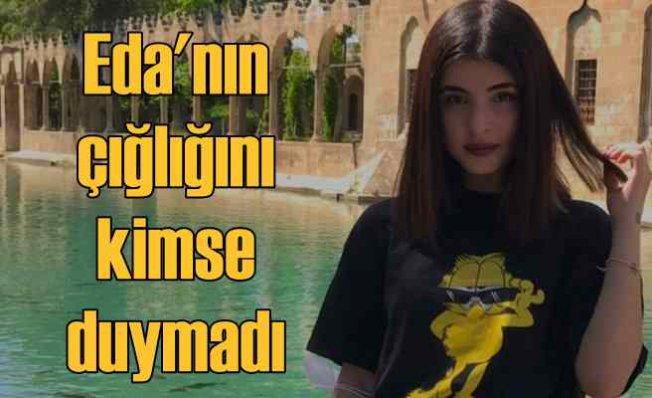 Eda Nur Kaplan'ın ölümü   Genç kızın çığlığını kimse duymadı
