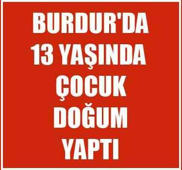 Burdur'da 13 yaşındaki kız çocuğu doğum yaptı...