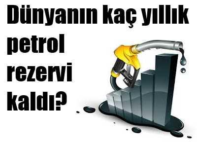 Dünya'nın kaç yıllık petrolu kaldı?