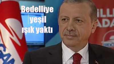 Erdoğan 'Bedelli askerlik gündeme gelebilir
