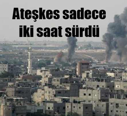 Gazze'de 72 saatlik ateşkes 2 saat sürdü