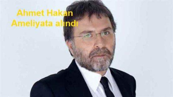 Ahmet Hakan'ın ameliyata alındı, son durumu ne?