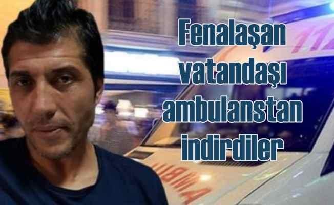 Ambulans skandalı | Fenalaşan adamı yolda indirdiler