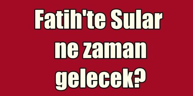 Fatih'te sular ne zaman gelecek? Fatih su kesintisi