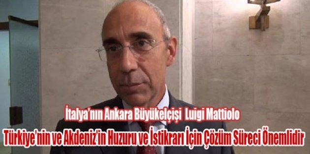"""İtalyanın Ankara Büyükelçişi Türkiyenin ve Akdenizin Huzuru, İstikrarı İçin Çözüm Süreci Önemlidir"""""""
