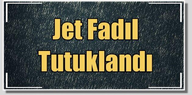 Jet Fadıl, nitelikli dolandırıcılıktan tutuklandı