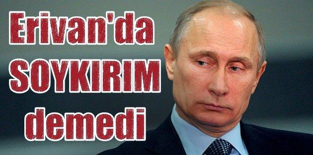 Putin Erivanda Ankarayı kızdırmadı: Soykırım demedi