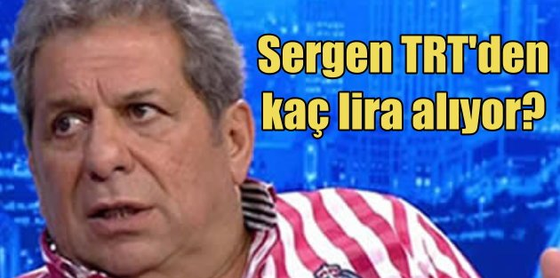 Sergen TRTden kaç lira alıyor?