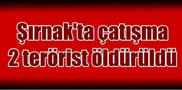 Şırnakta çatışma: 2 terörist etkisiz hale getirildi