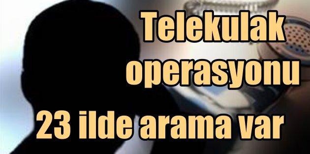 Telekulak Skandalı 23 ilde operasyon var