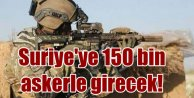 150 bin askerle Suriye'ye girecek